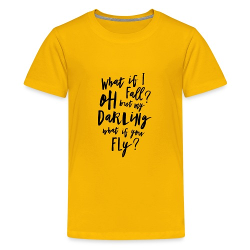 What if I fall? Oh but my Darling what of you fly? - Teenager Premium T-Shirt