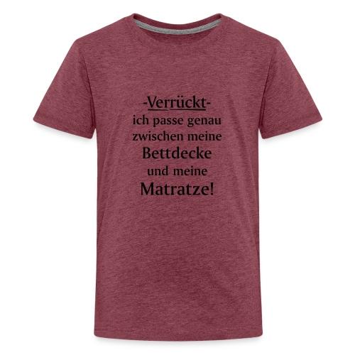 Verrückt ich passe zwischen Bettdecke und Matratze - Teenager Premium T-Shirt