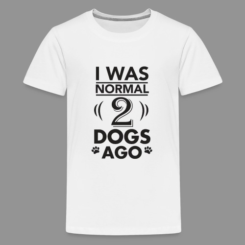 I was normal 2 dogs ago - Teenage Premium T-Shirt