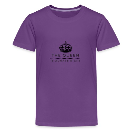 THE QUEEN IS ALWAYS RIGHT - Teenager Premium T-Shirt