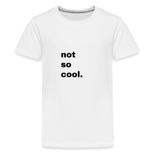 not so cool. Geschenk Simple Idee - Teenager Premium T-Shirt