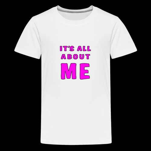 Its all about me - Teenage Premium T-Shirt