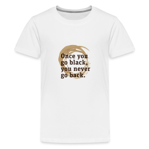 Once you go black coffee, you never go back - Teenage Premium T-Shirt