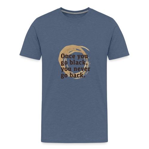 Once you go black coffee, you never go back - Teenage Premium T-Shirt