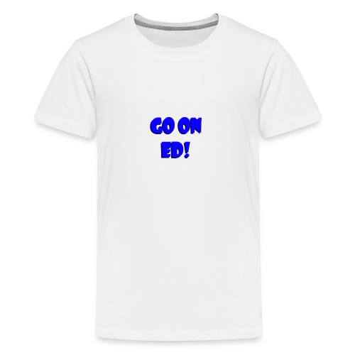 Go on Ed - Teenage Premium T-Shirt