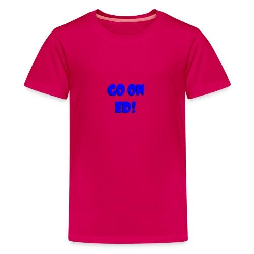 Go on Ed - Teenage Premium T-Shirt