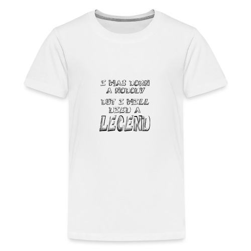 I was born a Nobody, but i will Died a LEGEND - Teenage Premium T-Shirt