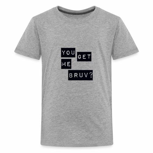 You get me bruv - Teenage Premium T-Shirt