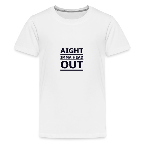 Aight Imma Head Out - Teenage Premium T-Shirt
