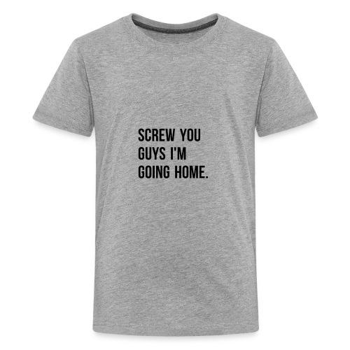 Screw you guys i'm going home. - Teenage Premium T-Shirt