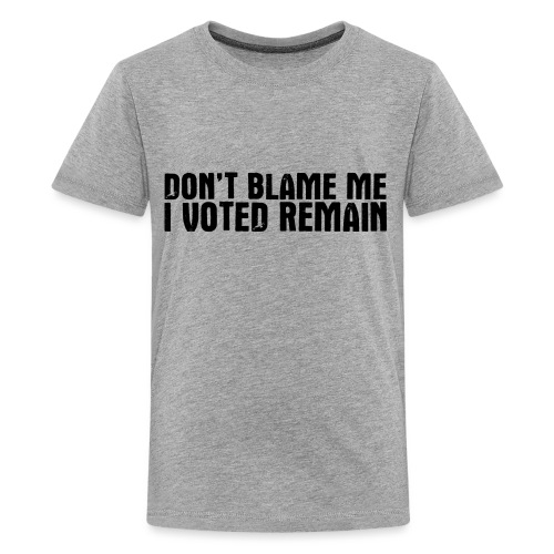 Dont Blame Me Remain - Teenage Premium T-Shirt