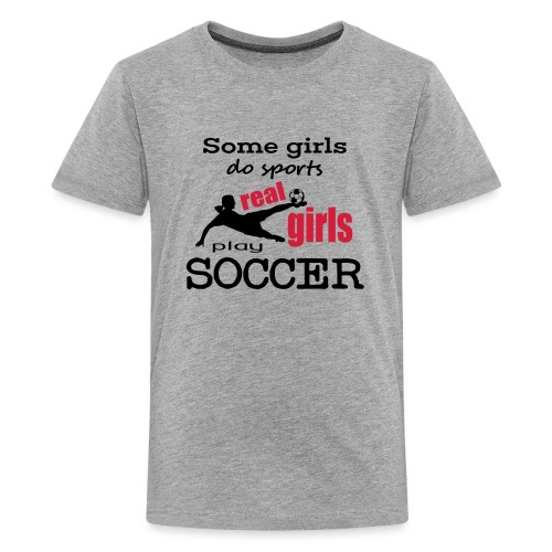 some girls do sports, real gilrs play soccer - Teenager Premium T-Shirt