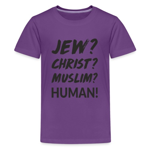Jew? Christ? Muslim? Human! - Teenager Premium T-Shirt