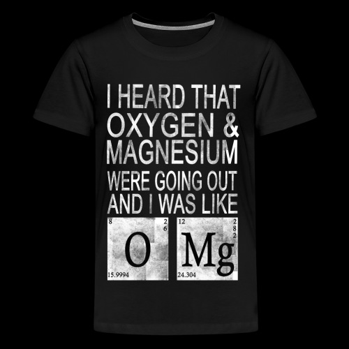 I heard Oxygen and Magnesium WERE GOING Out - Teenager Premium T-Shirt