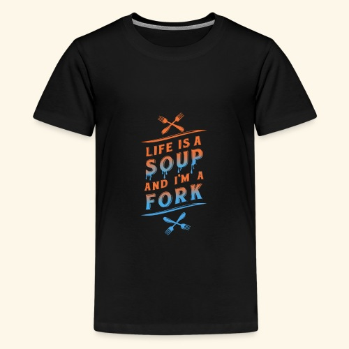 Life is a Soup and I'm a Fork - Teenager Premium T-Shirt