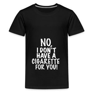 No I don't have a cigarette for you! - Teenager Premium T-Shirt