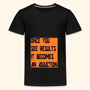 Once you see results it becomes an addiction - Teenage Premium T-Shirt