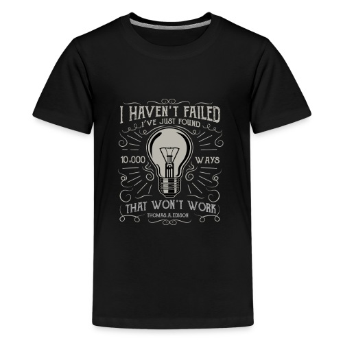I have not failed - i just find 10.000 ways that w - Teenager Premium T-Shirt