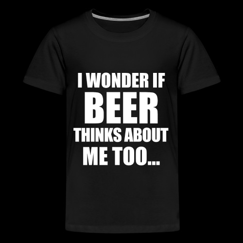 I Wonder if Beer thinks about me too - Teenager Premium T-Shirt