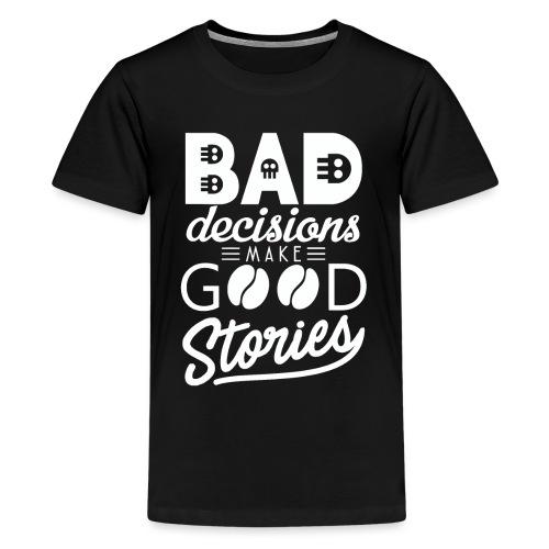 Schlechte Entscheidungen machen gute Geschichten - Teenager Premium T-Shirt