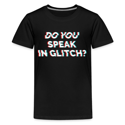 Do You Speak In Glitch - Teenage Premium T-Shirt