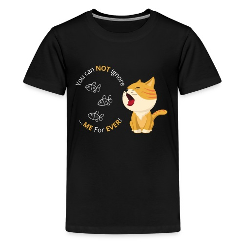 Cats - You can NOT ignore ME For EVER! - Teenager premium T-shirt