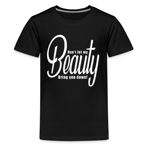 Don't let my BEAUTY bring you down! (White) - Teenage Premium T-Shirt