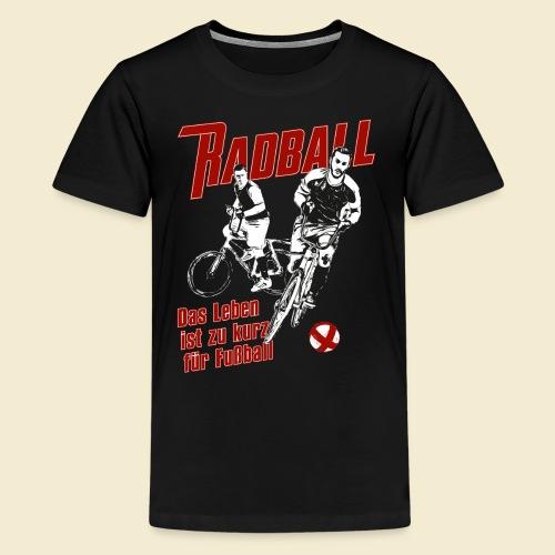 Radball | Das Leben ist zu kurz für Fußball - Teenager Premium T-Shirt