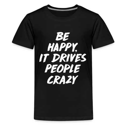 Be Happy it Drives People Crazy - Teenager Premium T-Shirt