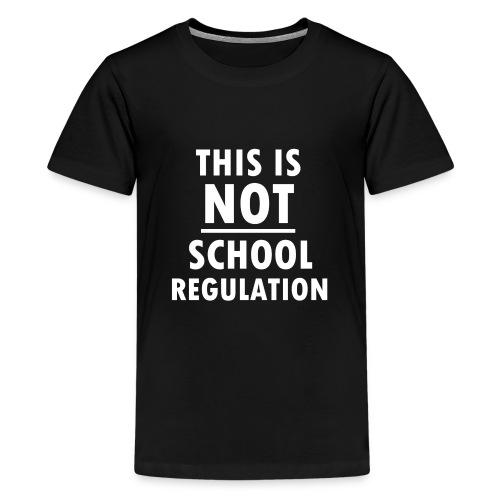 Not School Regulation - Teenage Premium T-Shirt
