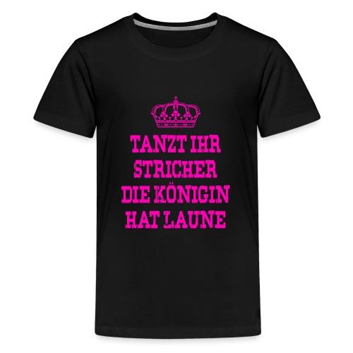Tanzt ihr Stricher die Königin hat laune_Pink2 - Teenager Premium T-Shirt