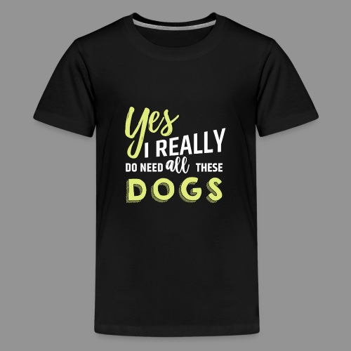 Yes, I really do need all these dogs - Teenage Premium T-Shirt