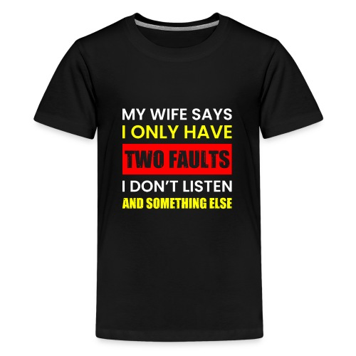 MY WIFE SAYS I ONLY TWO FAULTS - Teenager Premium T-Shirt