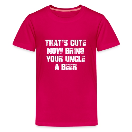 That's Cute Now Bring Your Uncle A Beer - Teenage Premium T-Shirt