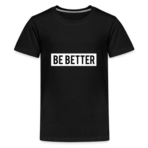Be Better - Teenage Premium T-Shirt