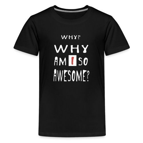WHY AM I SO AWESOME? - Teenage Premium T-Shirt