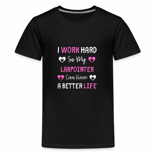 I Work Hard So My LabPointer Can Have A Better Lif - Teenager Premium T-Shirt
