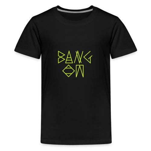 Bang On - Teenage Premium T-Shirt
