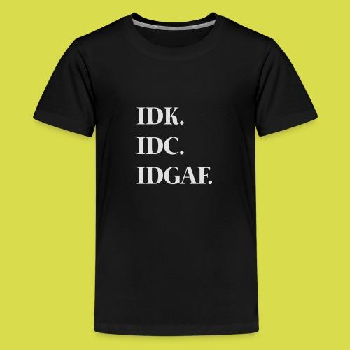 Idk. Idc. Idgaf. - Teenage Premium T-Shirt