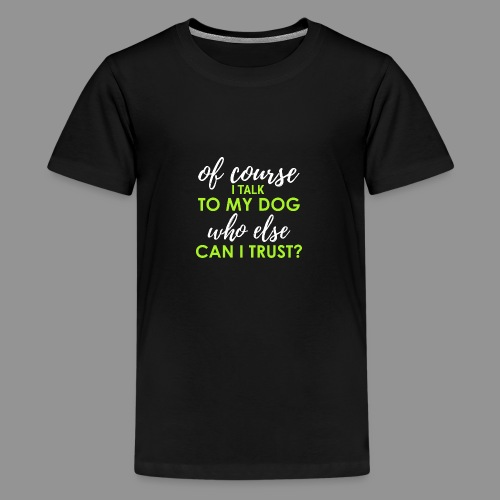 Of course I talk to my dog, who else can I trust? - Teenage Premium T-Shirt