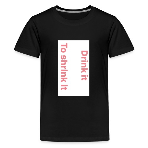 Drink it to shrink it - Teenager Premium T-shirt