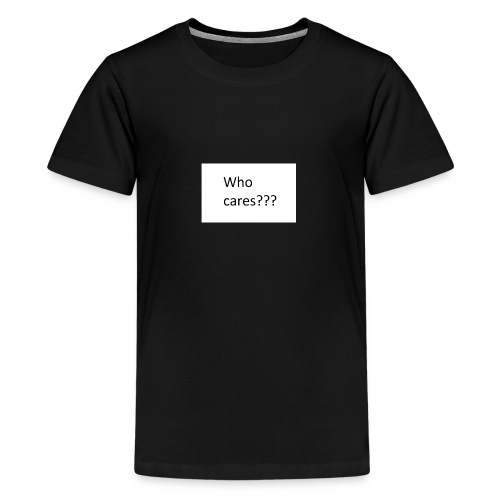 who cares - Teenager Premium T-Shirt