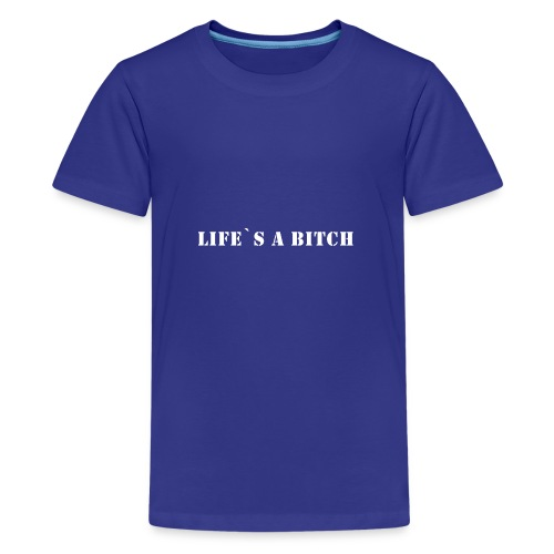 Lifes a bitch - Teenager Premium T-Shirt