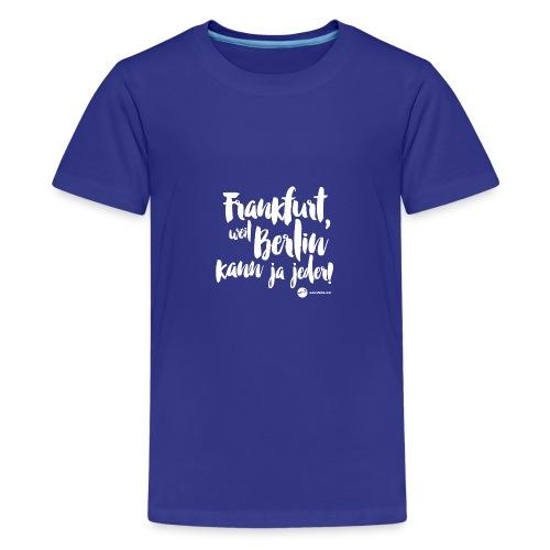 Frankfurt, weil Berlin kann ja jeder! - Teenager Premium T-Shirt