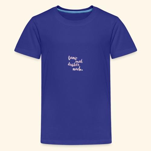 Tanzen T-Shirt dance Tanz mal drüber nach Shirt - Teenager Premium T-Shirt