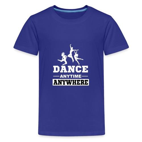 Dance. Anytime Anywhere. - Teenage Premium T-Shirt