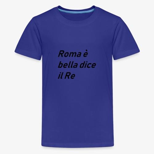 ROMA è bella dice il RE - Maglietta Premium per ragazzi