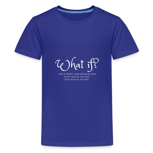 What if life is empty and meaningless Design - Teenager Premium T-Shirt