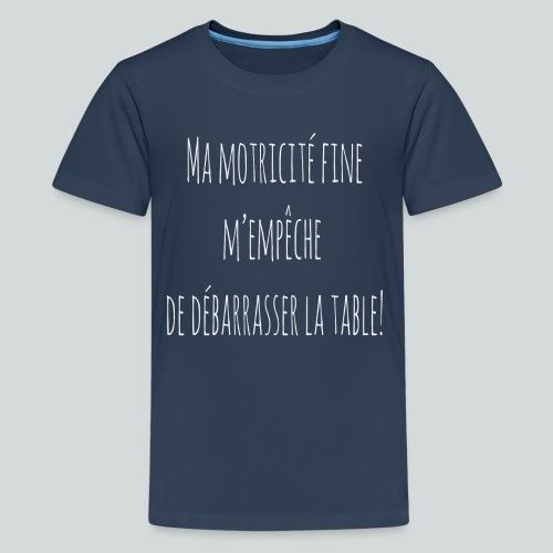 Ma motricité fine m'empêche de débarrasser! B - T-shirt Premium Ado