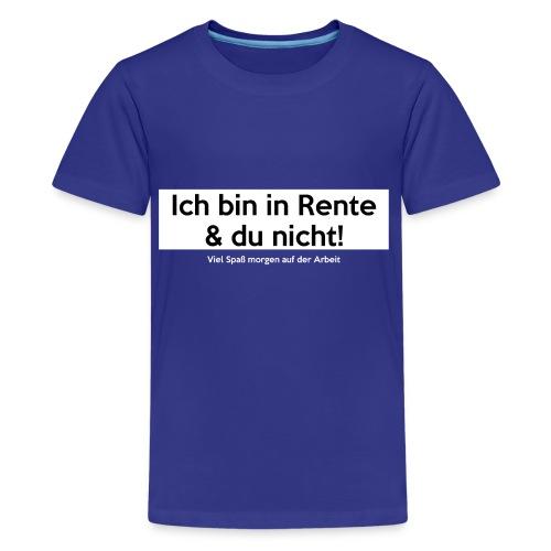 Ich bin in Rente & Du nicht! Viel Spaß (...) - Teenager Premium T-Shirt